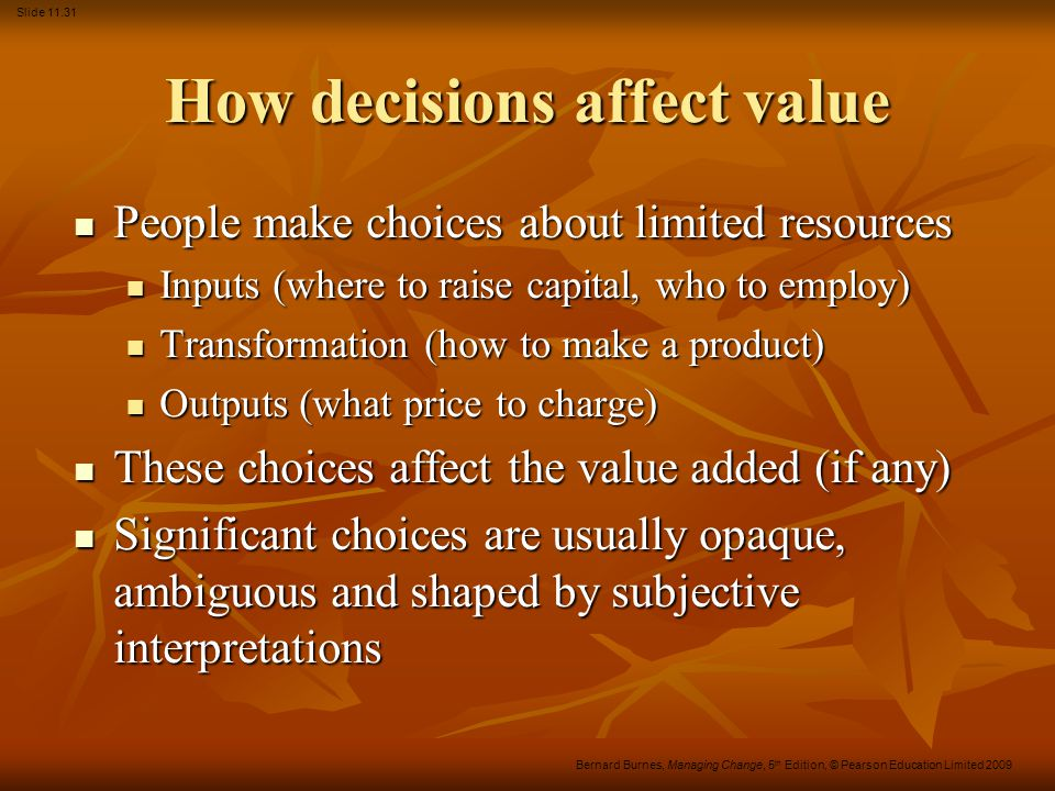 Slide 11.31 Bernard Burnes, Managing Change, 5 th Edition, © Pearson Education Limited 2009 How decisions affect value People make choices about limited resources People make choices about limited resources Inputs (where to raise capital, who to employ) Inputs (where to raise capital, who to employ) Transformation (how to make a product) Transformation (how to make a product) Outputs (what price to charge) Outputs (what price to charge) These choices affect the value added (if any) These choices affect the value added (if any) Significant choices are usually opaque, ambiguous and shaped by subjective interpretations Significant choices are usually opaque, ambiguous and shaped by subjective interpretations