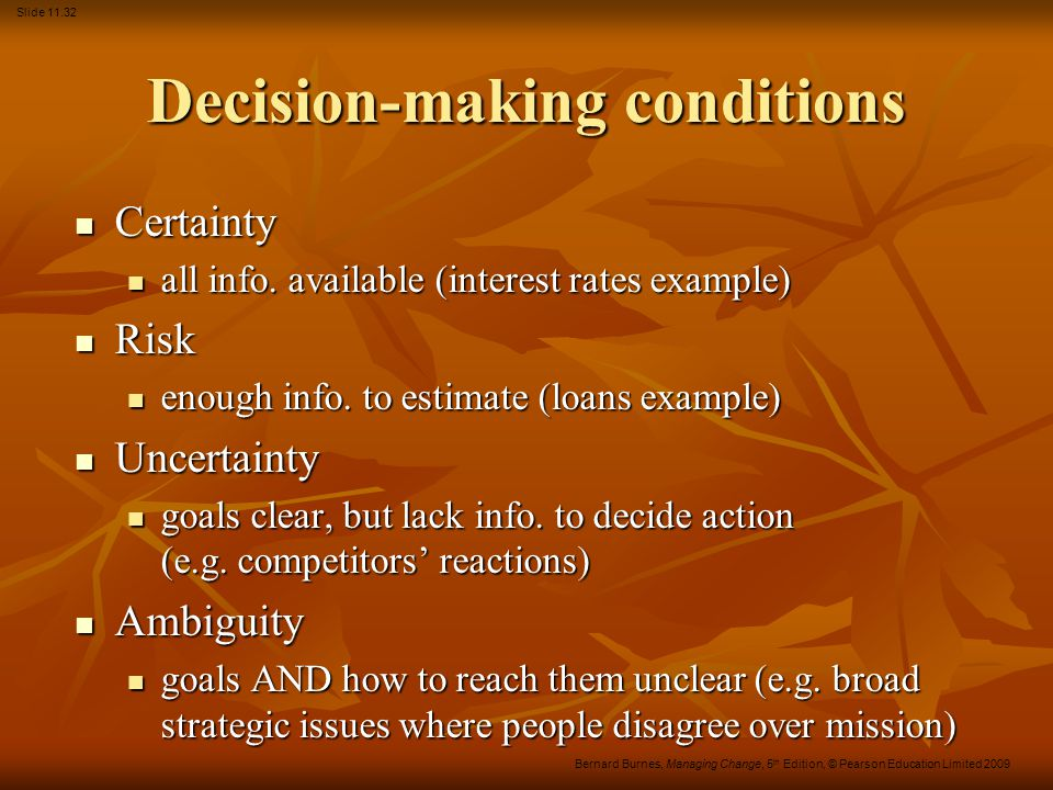 Slide 11.32 Bernard Burnes, Managing Change, 5 th Edition, © Pearson Education Limited 2009 Decision-making conditions Certainty Certainty all info. a