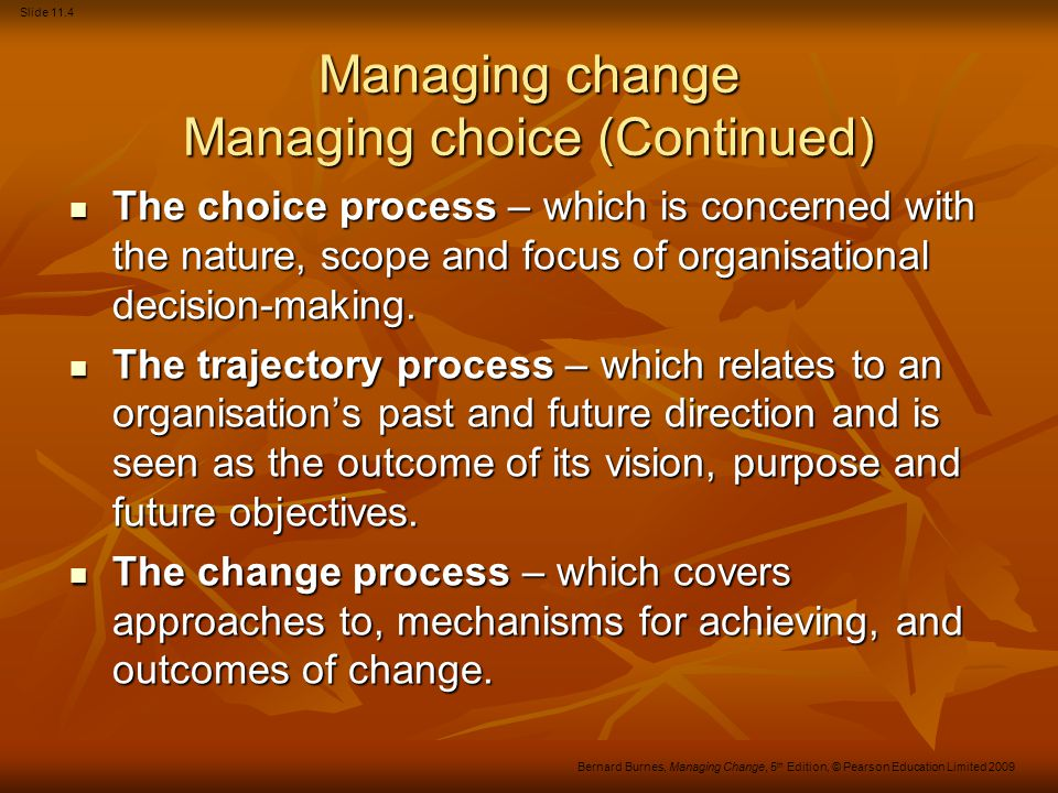 Slide 11.4 Bernard Burnes, Managing Change, 5 th Edition, © Pearson Education Limited 2009 Managing change Managing choice (Continued) The choice process – which is concerned with the nature, scope and focus of organisational decision-making.