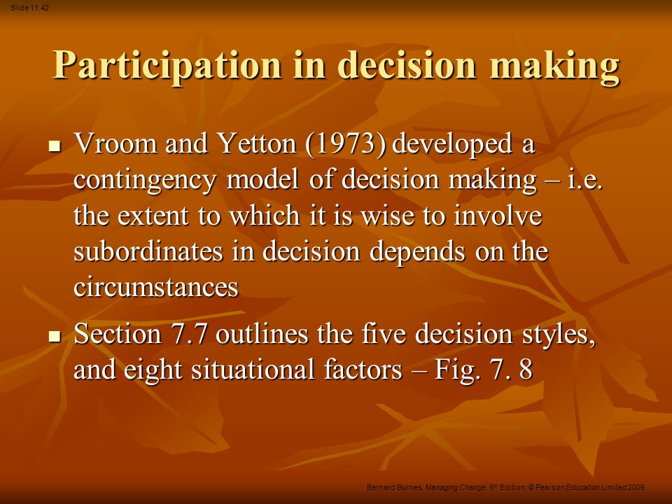 Slide 11.42 Bernard Burnes, Managing Change, 5 th Edition, © Pearson Education Limited 2009 Participation in decision making Vroom and Yetton (1973) d