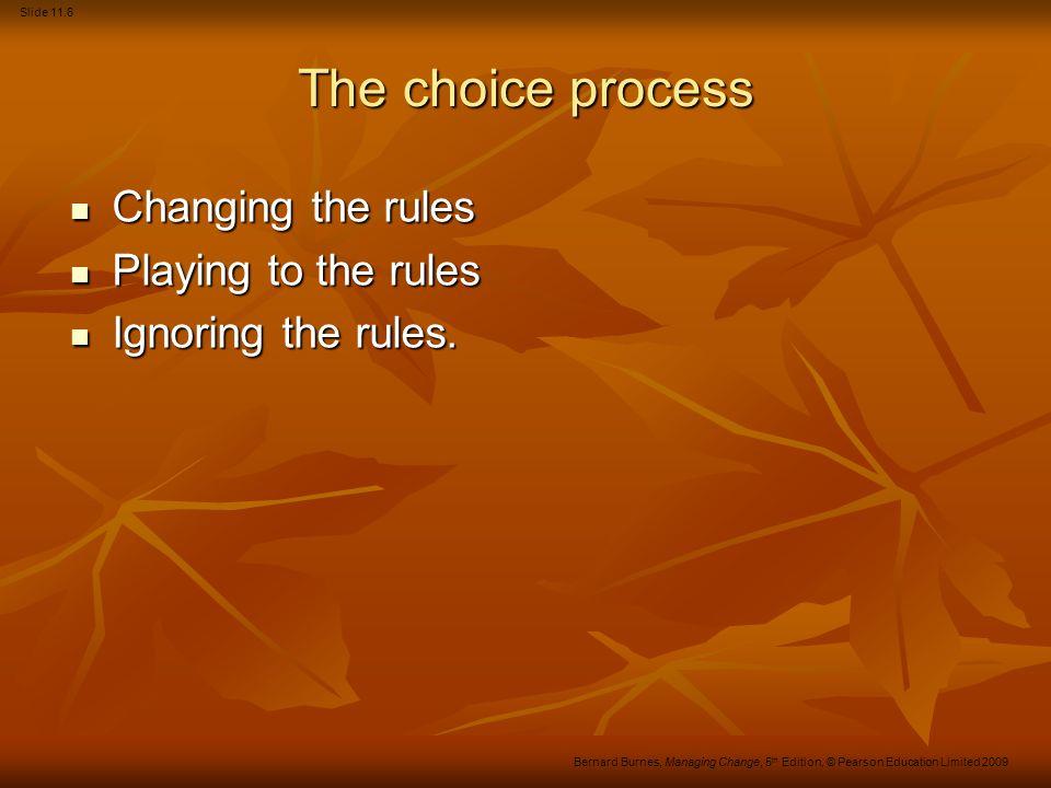 Slide 11.6 Bernard Burnes, Managing Change, 5 th Edition, © Pearson Education Limited 2009 The choice process Changing the rules Changing the rules Playing to the rules Playing to the rules Ignoring the rules.