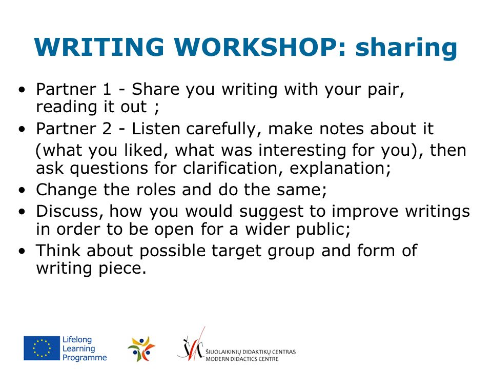 WRITING WORKSHOP: sharing Partner 1 - Share you writing with your pair, reading it out ; Partner 2 - Listen carefully, make notes about it (what you l