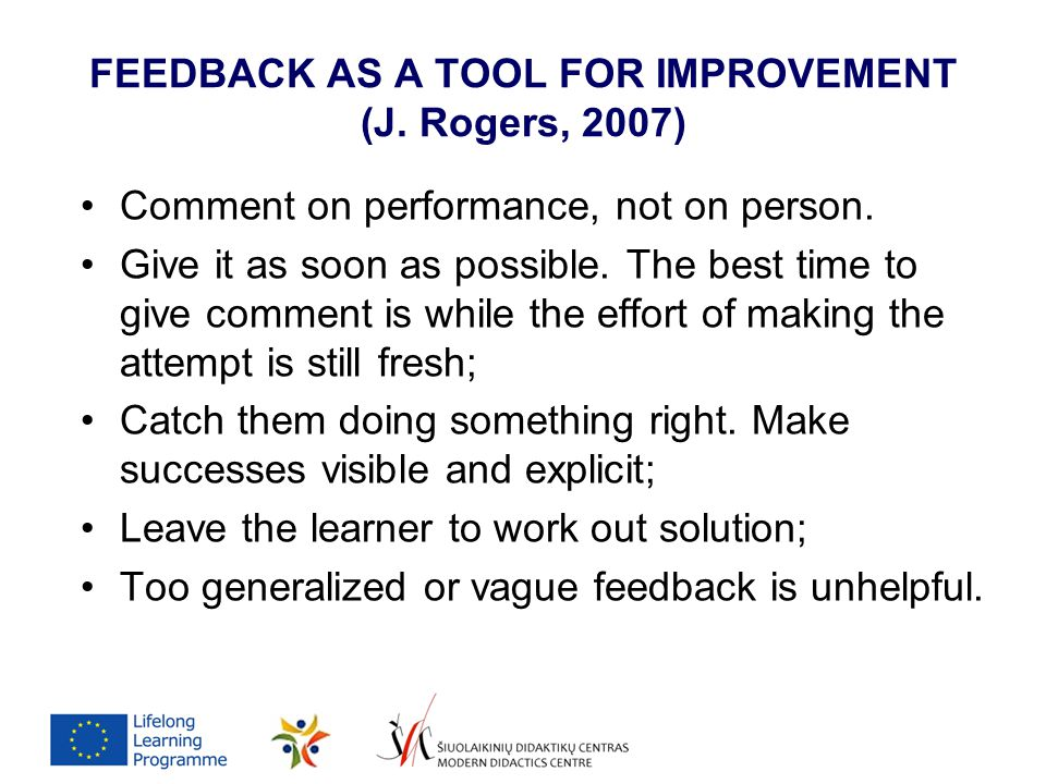 FEEDBACK AS A TOOL FOR IMPROVEMENT (J. Rogers, 2007) Comment on performance, not on person. Give it as soon as possible. The best time to give comment