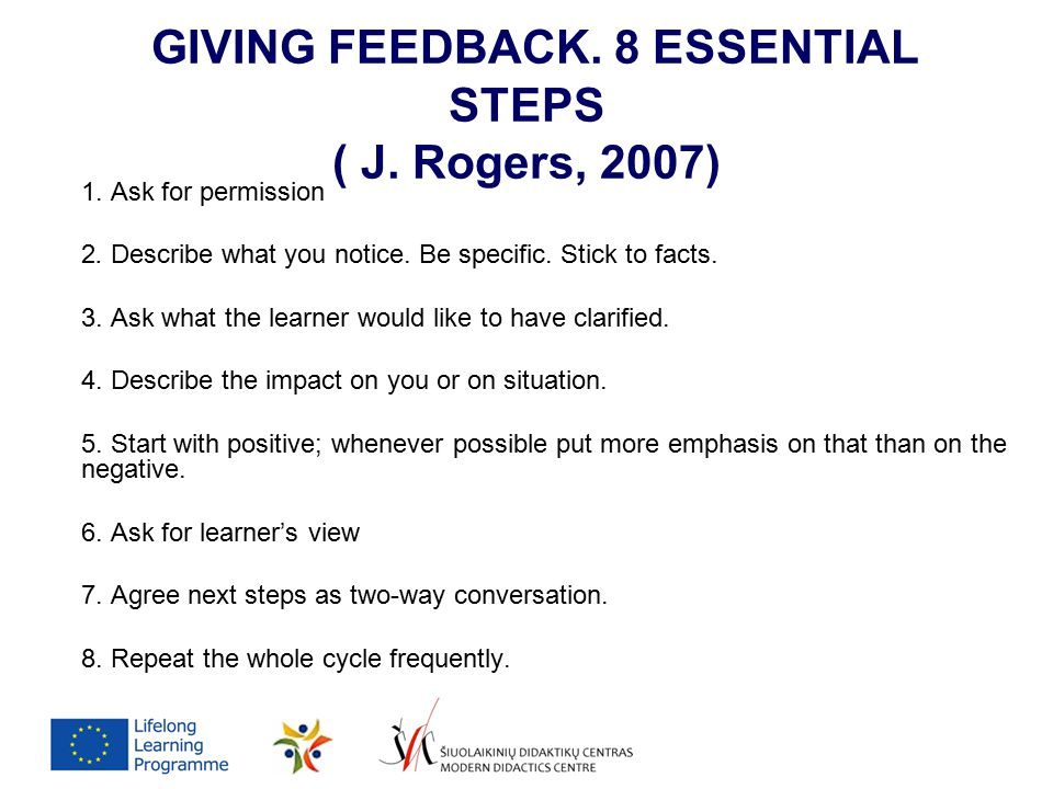 GIVING FEEDBACK. 8 ESSENTIAL STEPS ( J. Rogers, 2007) 1. Ask for permission 2. Describe what you notice. Be specific. Stick to facts. 3. Ask what the