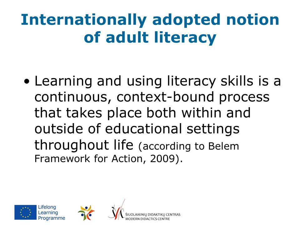 Internationally adopted notion of adult literacy Learning and using literacy skills is a continuous, context-bound process that takes place both withi