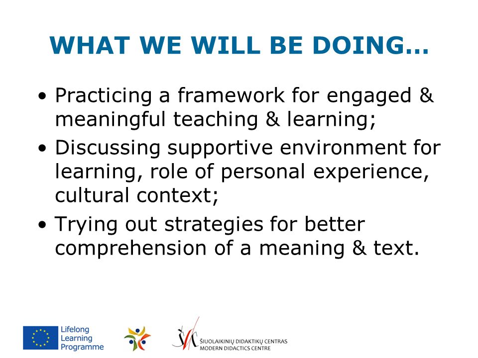 WHAT WE WILL BE DOING… Practicing a framework for engaged & meaningful teaching & learning; Discussing supportive environment for learning, role of pe