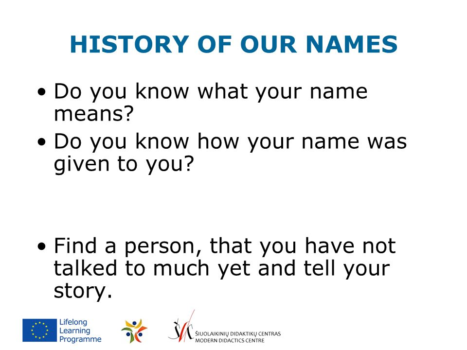 HISTORY OF OUR NAMES Do you know what your name means? Do you know how your name was given to you? Find a person, that you have not talked to much yet
