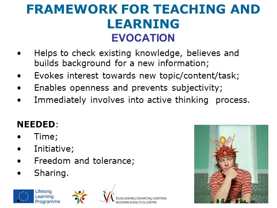 FRAMEWORK FOR TEACHING AND LEARNING EVOCATION Helps to check existing knowledge, believes and builds background for a new information; Evokes interest