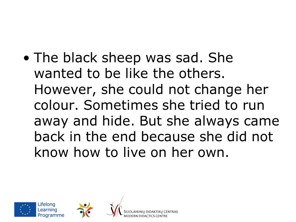 The black sheep was sad. She wanted to be like the others. However, she could not change her colour. Sometimes she tried to run away and hide. But she