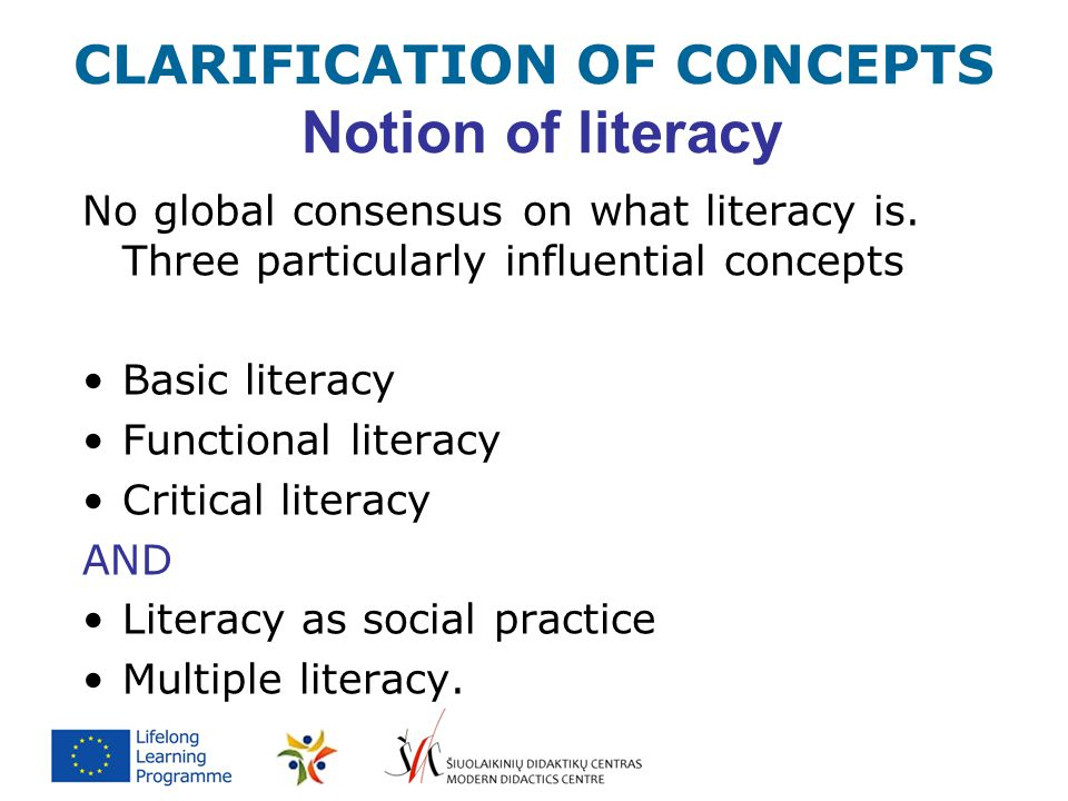 CLARIFICATION OF CONCEPTS Notion of literacy No global consensus on what literacy is. Three particularly influential concepts Basic literacy Functiona
