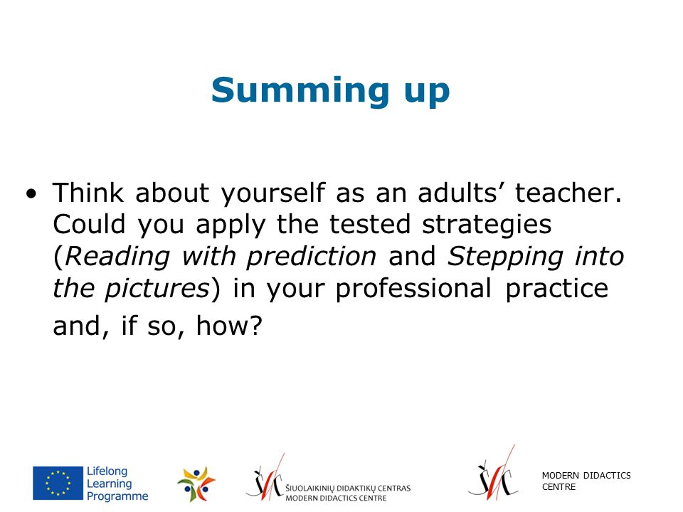 Summing up Think about yourself as an adults' teacher. Could you apply the tested strategies (Reading with prediction and Stepping into the pictures)