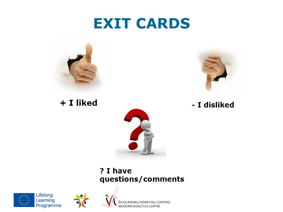 EXIT CARDS + I liked - I disliked ? I have questions/comments