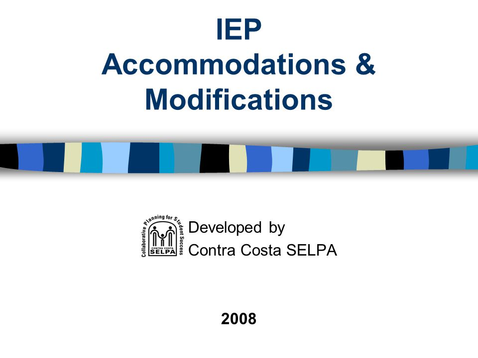 IEP Accommodations & Modifications Developed by Contra Costa SELPA 2008