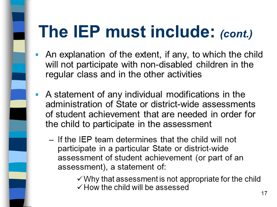 17 The IEP must include: (cont.)  An explanation of the extent, if any, to which the child will not participate with non-disabled children in the regular class and in the other activities  A statement of any individual modifications in the administration of State or district-wide assessments of student achievement that are needed in order for the child to participate in the assessment –If the IEP team determines that the child will not participate in a particular State or district-wide assessment of student achievement (or part of an assessment), a statement of: Why that assessment is not appropriate for the child How the child will be assessed