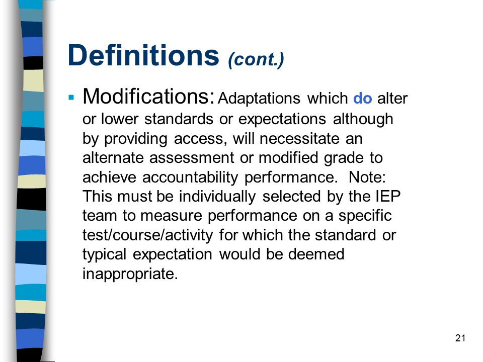21 Definitions (cont.)  Modifications: Adaptations which do alter or lower standards or expectations although by providing access, will necessitate an alternate assessment or modified grade to achieve accountability performance.