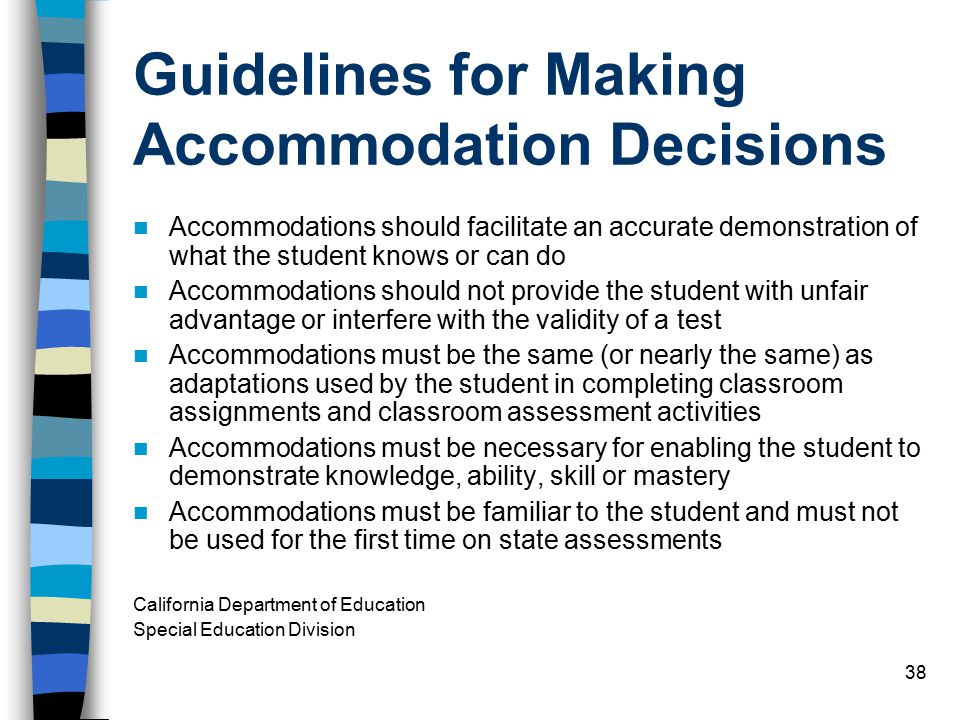 38 Guidelines for Making Accommodation Decisions Accommodations should facilitate an accurate demonstration of what the student knows or can do Accommodations should not provide the student with unfair advantage or interfere with the validity of a test Accommodations must be the same (or nearly the same) as adaptations used by the student in completing classroom assignments and classroom assessment activities Accommodations must be necessary for enabling the student to demonstrate knowledge, ability, skill or mastery Accommodations must be familiar to the student and must not be used for the first time on state assessments California Department of Education Special Education Division