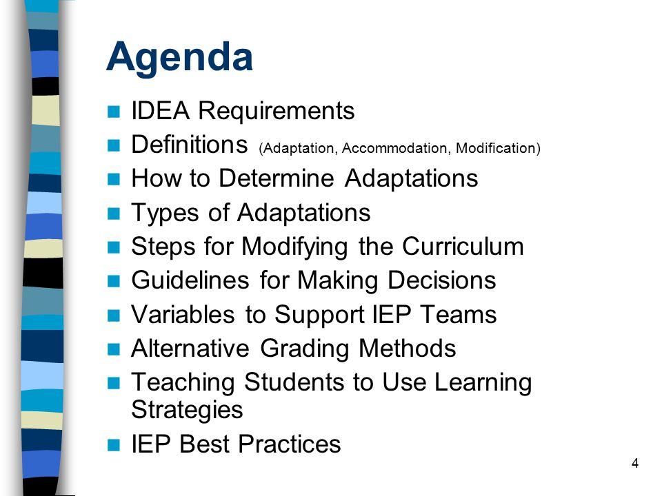 4 Agenda IDEA Requirements Definitions (Adaptation, Accommodation, Modification) How to Determine Adaptations Types of Adaptations Steps for Modifying the Curriculum Guidelines for Making Decisions Variables to Support IEP Teams Alternative Grading Methods Teaching Students to Use Learning Strategies IEP Best Practices
