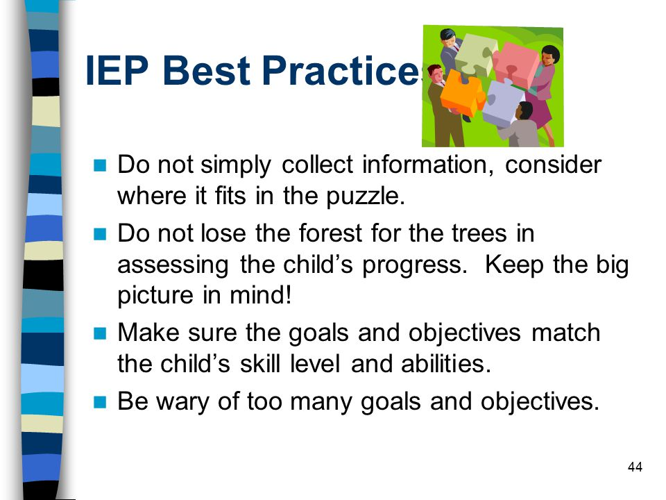 44 IEP Best Practices Do not simply collect information, consider where it fits in the puzzle.