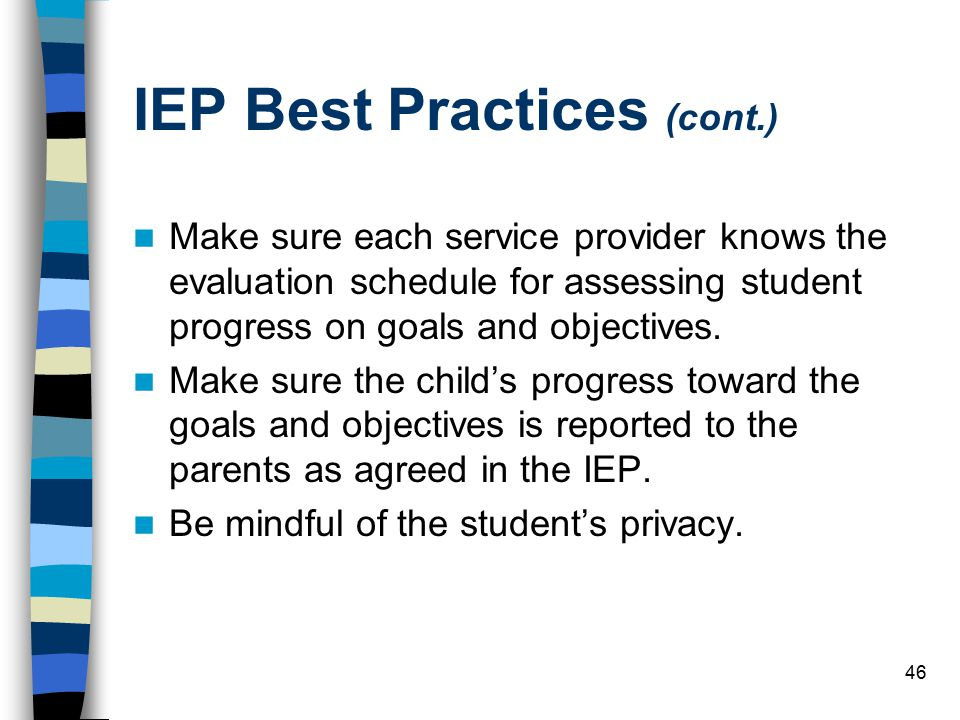 46 IEP Best Practices (cont.) Make sure each service provider knows the evaluation schedule for assessing student progress on goals and objectives.