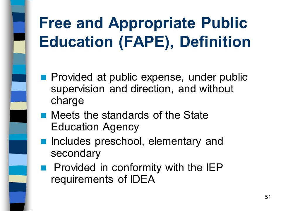 51 Free and Appropriate Public Education (FAPE), Definition Provided at public expense, under public supervision and direction, and without charge Meets the standards of the State Education Agency Includes preschool, elementary and secondary Provided in conformity with the IEP requirements of IDEA