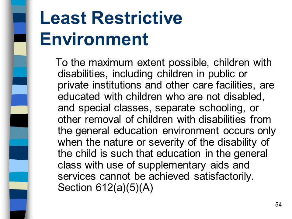 54 Least Restrictive Environment To the maximum extent possible, children with disabilities, including children in public or private institutions and other care facilities, are educated with children who are not disabled, and special classes, separate schooling, or other removal of children with disabilities from the general education environment occurs only when the nature or severity of the disability of the child is such that education in the general class with use of supplementary aids and services cannot be achieved satisfactorily.