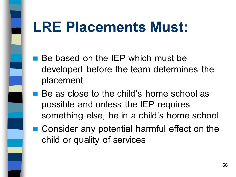 56 LRE Placements Must: Be based on the IEP which must be developed before the team determines the placement Be as close to the child's home school as possible and unless the IEP requires something else, be in a child's home school Consider any potential harmful effect on the child or quality of services