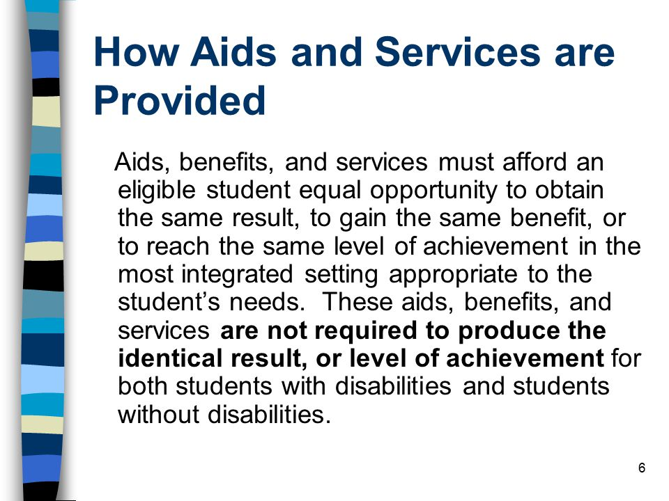 6 How Aids and Services are Provided Aids, benefits, and services must afford an eligible student equal opportunity to obtain the same result, to gain the same benefit, or to reach the same level of achievement in the most integrated setting appropriate to the student's needs.