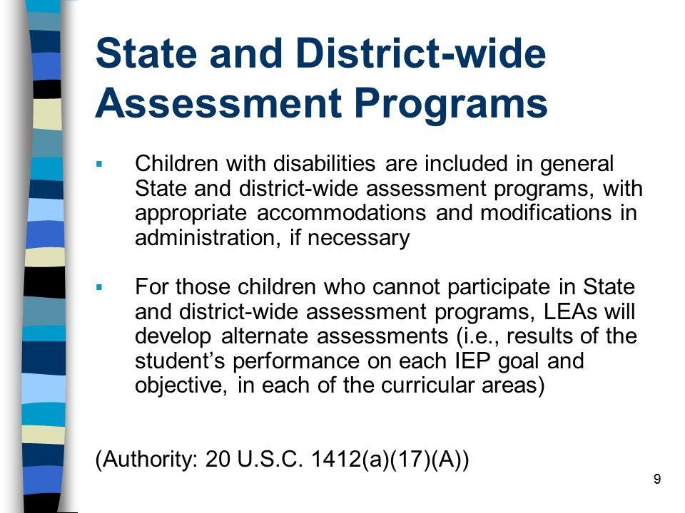 9 State and District-wide Assessment Programs  Children with disabilities are included in general State and district-wide assessment programs, with appropriate accommodations and modifications in administration, if necessary  For those children who cannot participate in State and district-wide assessment programs, LEAs will develop alternate assessments (i.e., results of the student's performance on each IEP goal and objective, in each of the curricular areas) (Authority: 20 U.S.C.