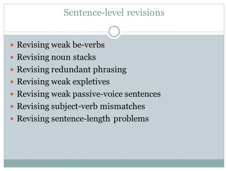 Sentence-level revisions Revising weak be-verbs Revising noun stacks Revising redundant phrasing Revising weak expletives Revising weak passive-voice sentences Revising subject-verb mismatches Revising sentence-length problems