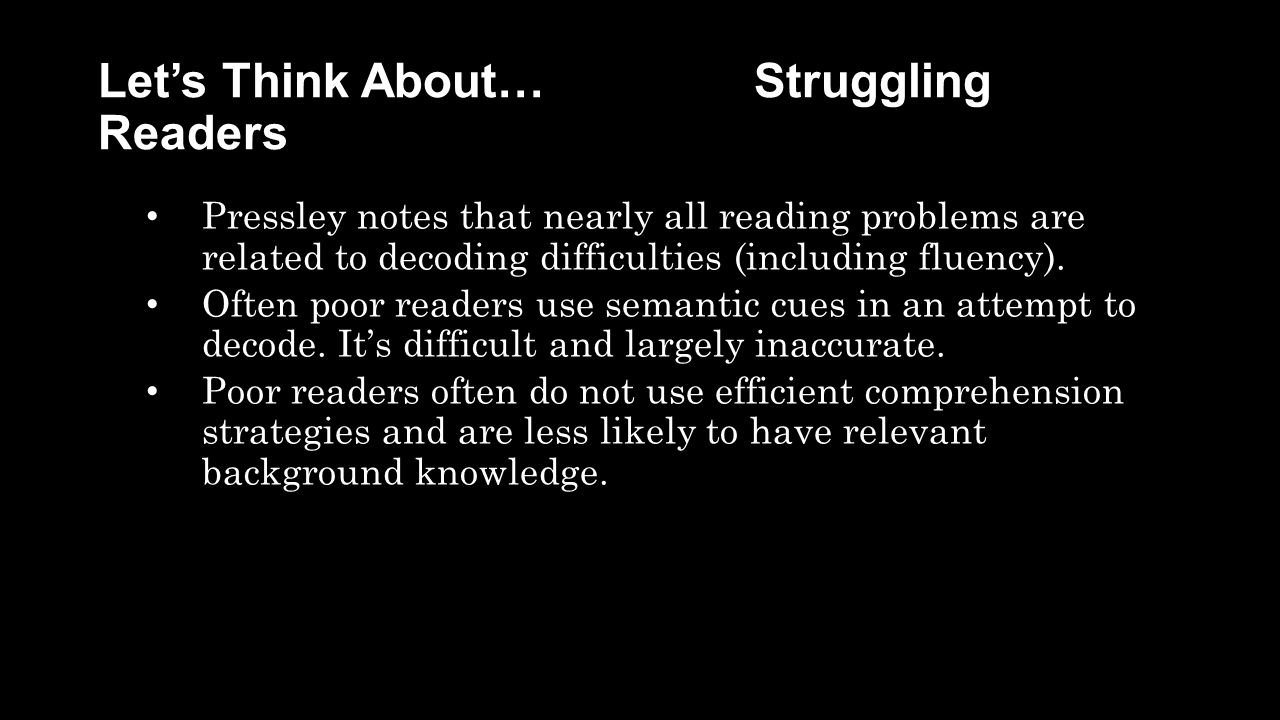 Let's Think About… Struggling Readers Pressley notes that nearly all reading problems are related to decoding difficulties (including fluency).