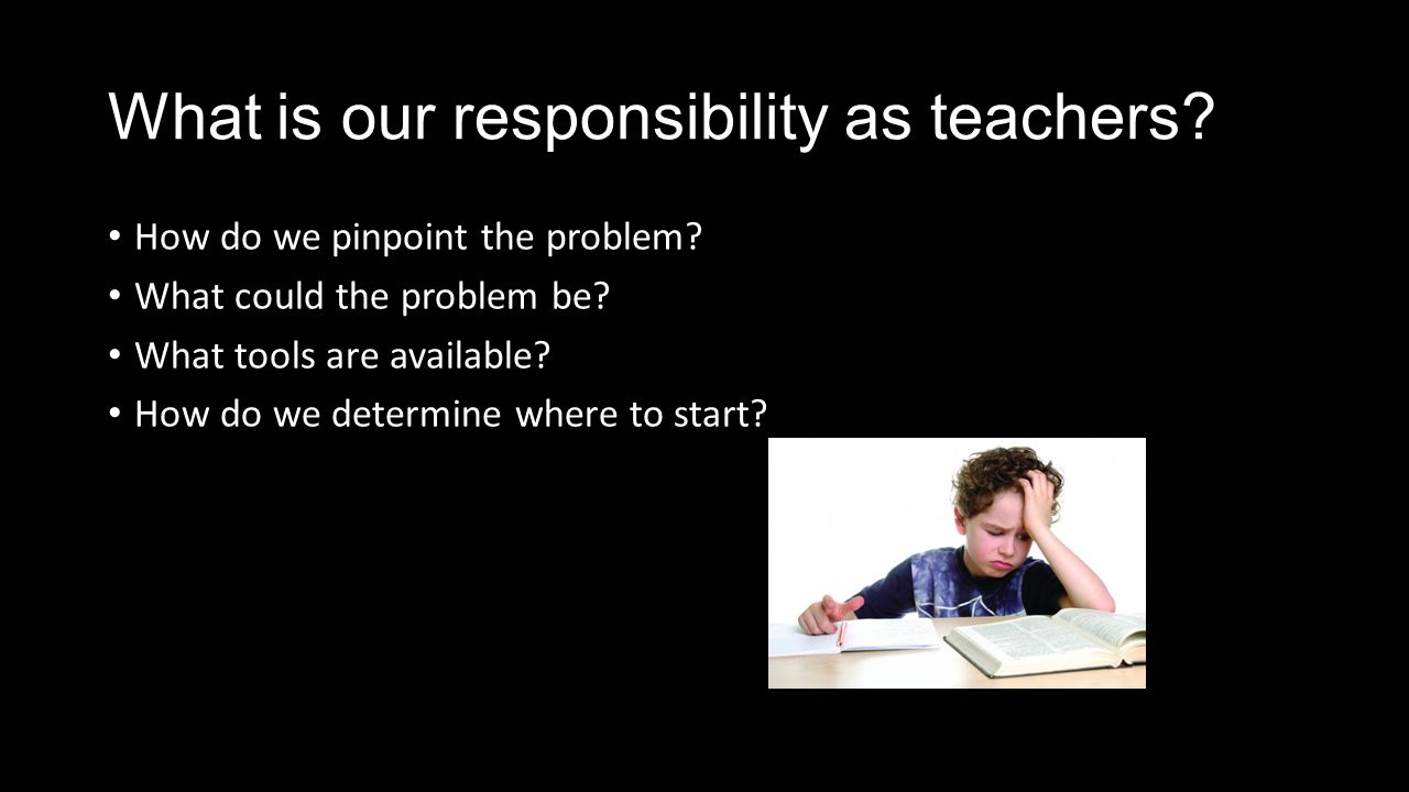 What is our responsibility as teachers. How do we pinpoint the problem.