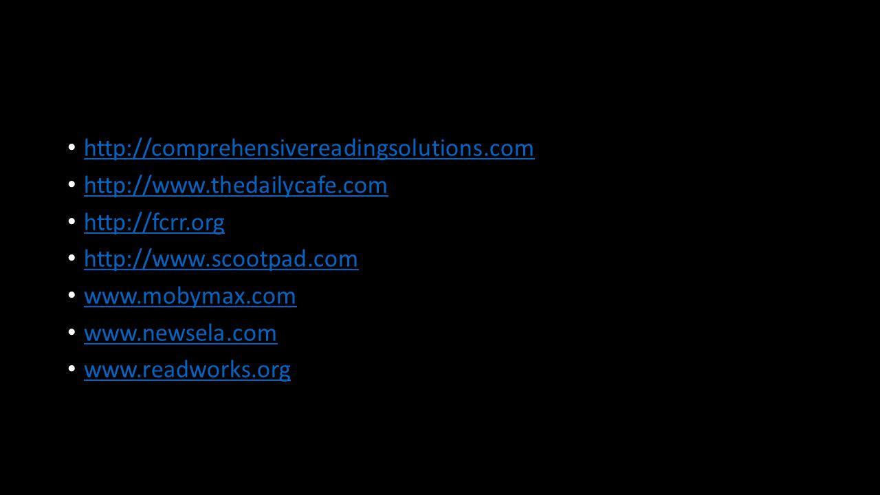 http://comprehensivereadingsolutions.com http://www.thedailycafe.com http://fcrr.org http://www.scootpad.com www.mobymax.com www.newsela.com www.readworks.org