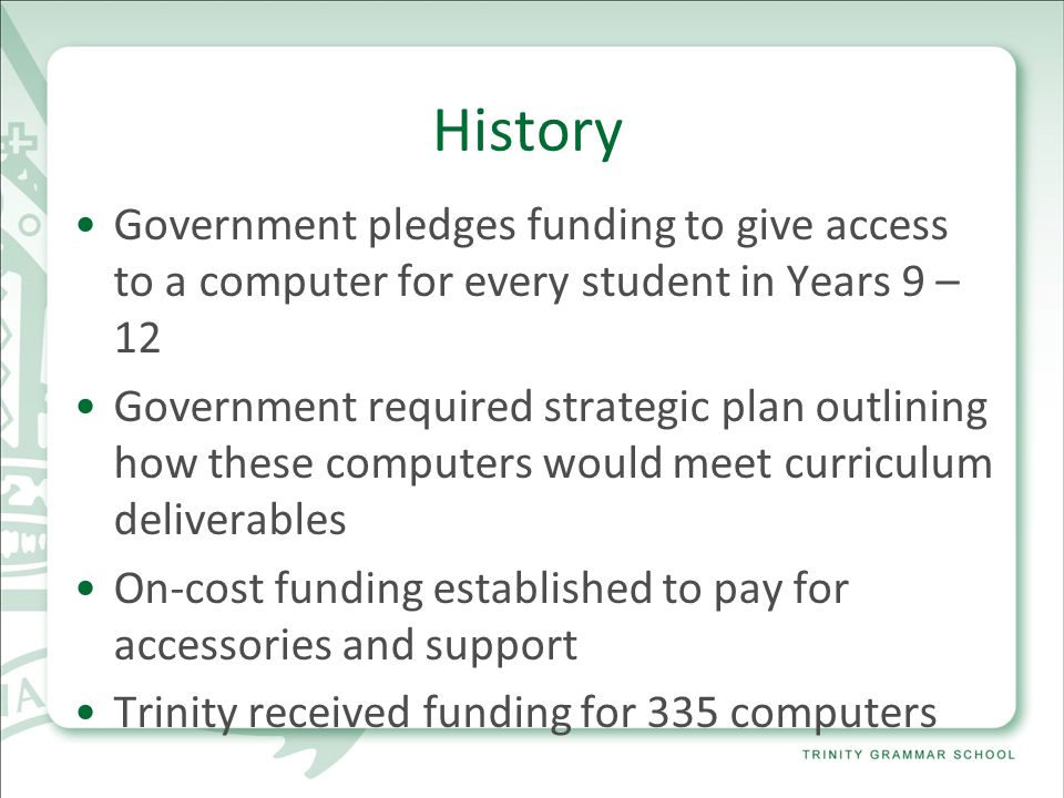 History Government pledges funding to give access to a computer for every student in Years 9 – 12 Government required strategic plan outlining how these computers would meet curriculum deliverables On-cost funding established to pay for accessories and support Trinity received funding for 335 computers