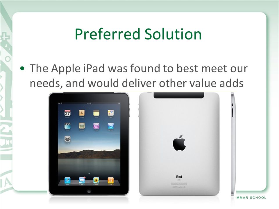 Preferred Solution The Apple iPad was found to best meet our needs, and would deliver other value adds InternalExternal Strengths Backing from CEO Implementing must have technology Student body excited Staff enthusiastic Meets requirements Will tie in well with launch of Intranet Will enable more communication with Students Opportunities Support from manufacturer Cutting edge technology Marketing advantage over every other school Trinity will be discussed amongst peers Weaknesses New technology is untested IT Staff unfamiliar with product Potential for loss and damage is higher Cost compared to regular Notebook Potential for misbehaviour in class higher Untested approach to learning Licensing model of software delivery (per user) Threats Students a target when in transit with device First institution to try this technology Device in limited supply Short time between inception and deployment