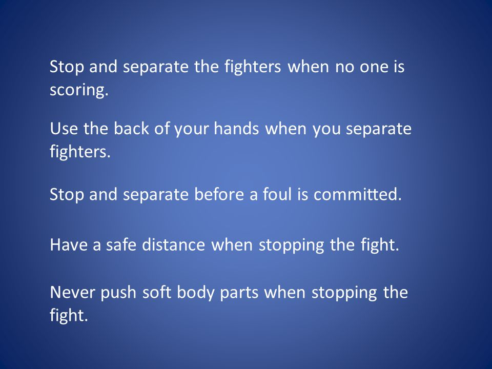 Stop and separate the fighters when no one is scoring. Use the back of your hands when you separate fighters. Stop and separate before a foul is commi