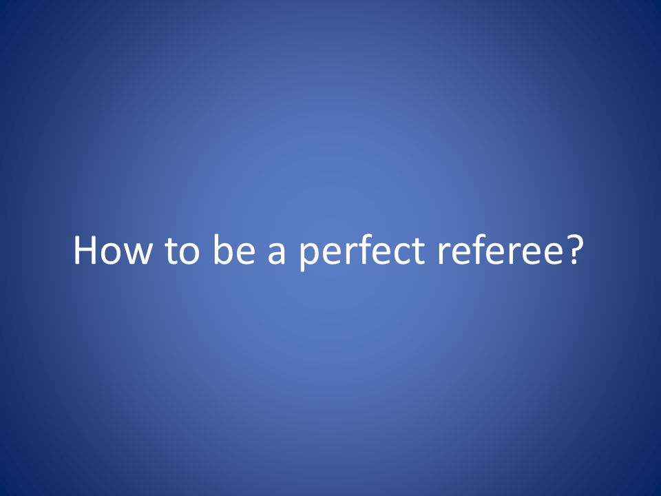 How to be a perfect referee?