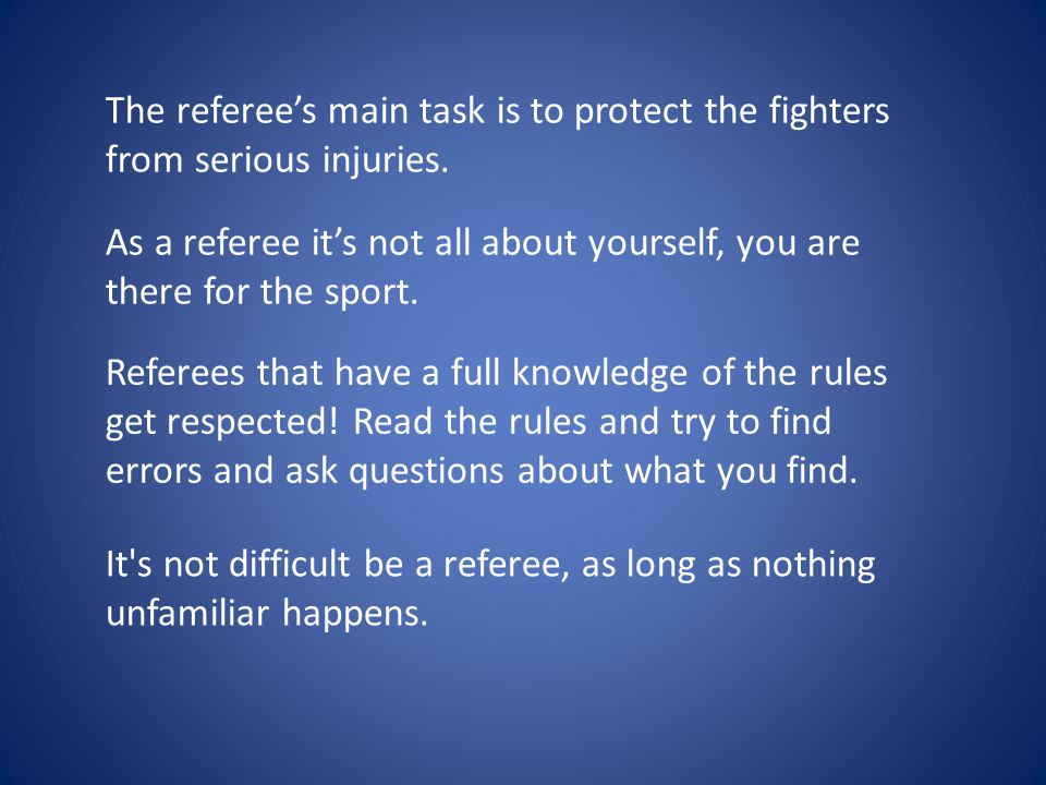 The referee's main task is to protect the fighters from serious injuries. As a referee it's not all about yourself, you are there for the sport. Refer