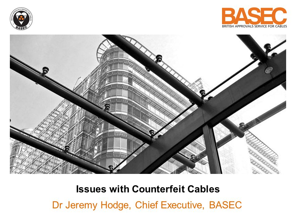 Issues with Counterfeit Cables Dr Jeremy Hodge, Chief Executive, BASEC