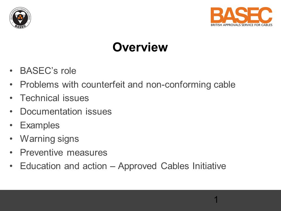 1 Overview BASEC's role Problems with counterfeit and non-conforming cable Technical issues Documentation issues Examples Warning signs Preventive measures Education and action – Approved Cables Initiative
