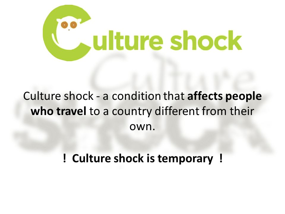 Culture shock - a condition that affects people who travel to a country different from their own. ! Culture shock is temporary !