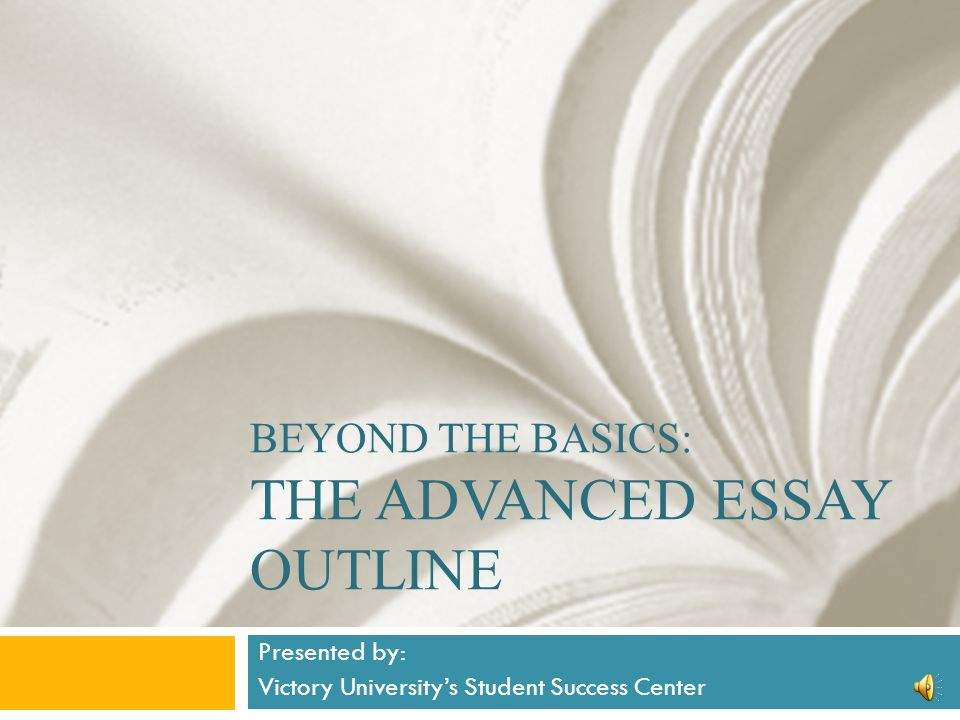 beyond the basics the advanced essay outline presented by  2 beyond the basics the advanced essay outline presented by victory university s student success center