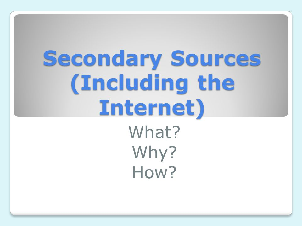 Secondary Sources (Including the Internet) What Why How