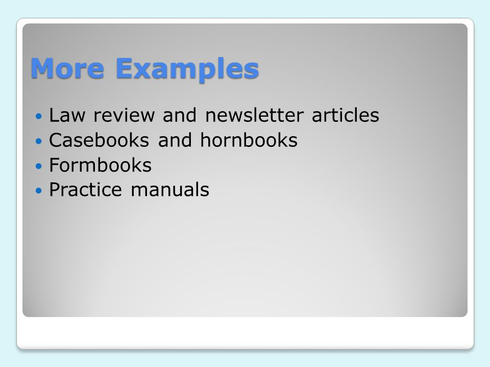 More Examples Law review and newsletter articles Casebooks and hornbooks Formbooks Practice manuals