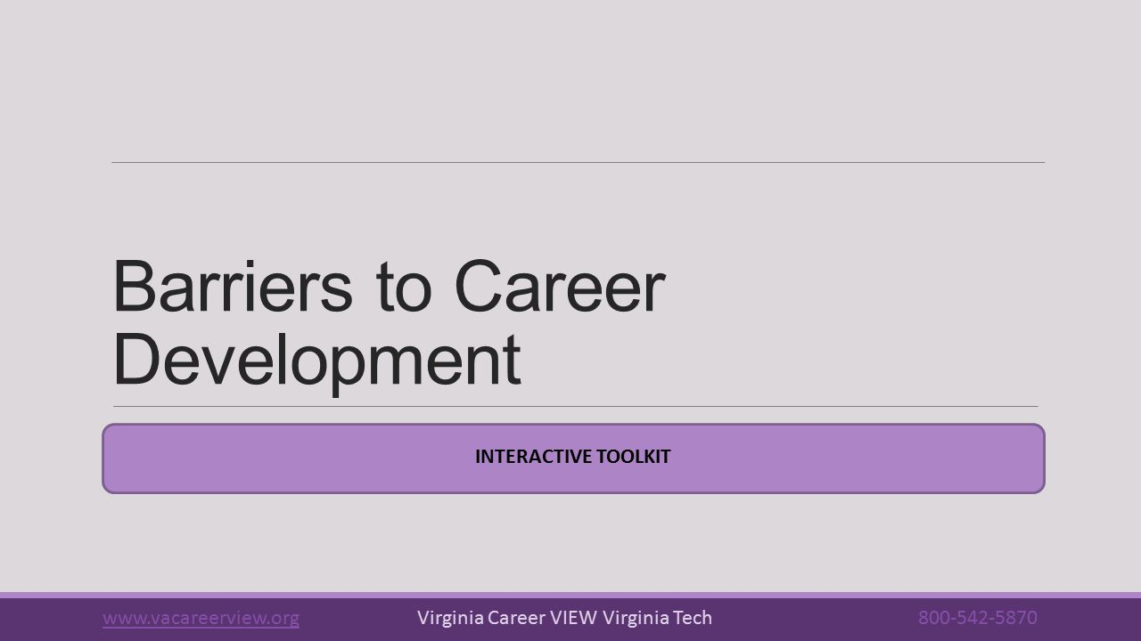 Barriers to Career Development INTERACTIVE TOOLKIT www.vacareerview.orgwww.vacareerview.org Virginia Career VIEW Virginia Tech 800-542-5870