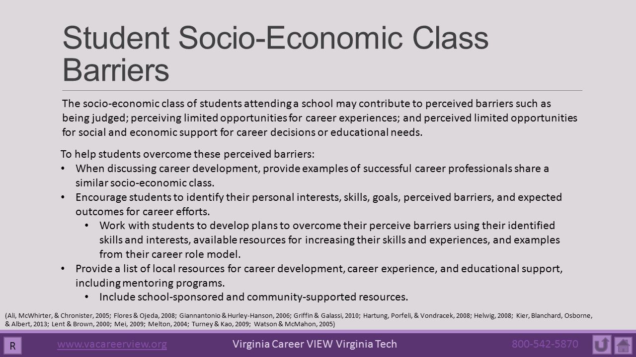 Student Socio-Economic Class Barriers R The socio-economic class of students attending a school may contribute to perceived barriers such as being judged; perceiving limited opportunities for career experiences; and perceived limited opportunities for social and economic support for career decisions or educational needs.