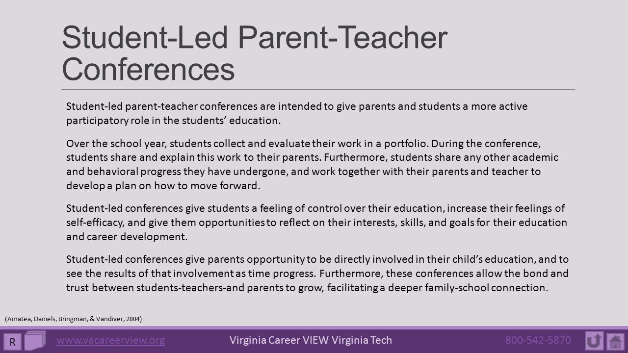 Student-Led Parent-Teacher Conferences R (Amatea, Daniels, Bringman, & Vandiver, 2004) Student-led parent-teacher conferences are intended to give parents and students a more active participatory role in the students' education.