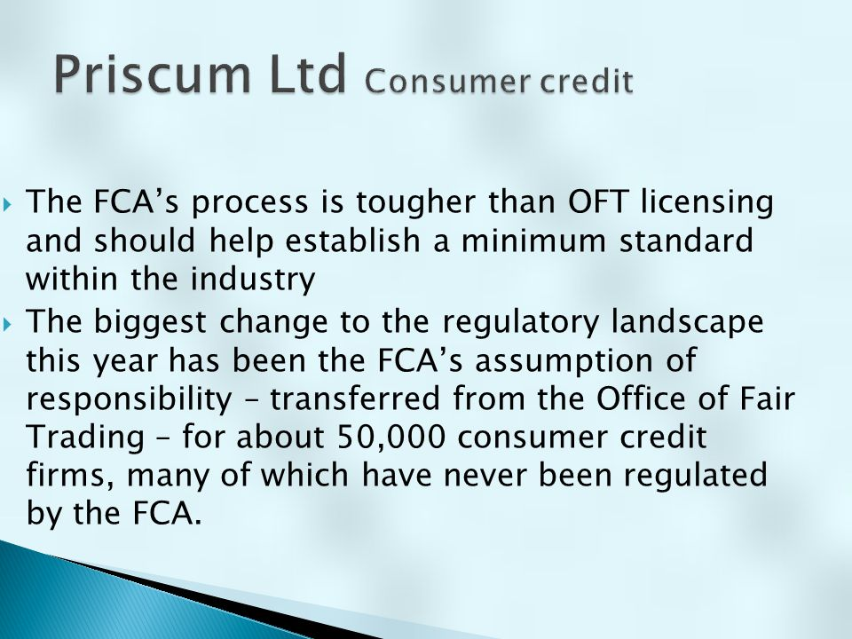  The FCA's process is tougher than OFT licensing and should help establish a minimum standard within the industry  The biggest change to the regulat