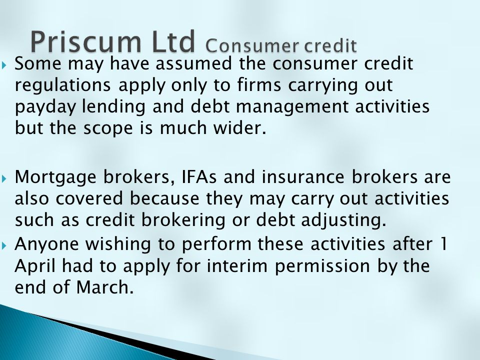  Some may have assumed the consumer credit regulations apply only to firms carrying out payday lending and debt management activities but the scope i