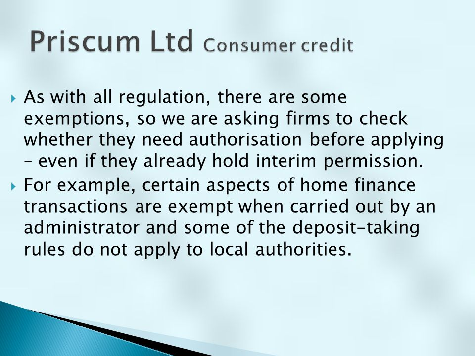  If you are already authorised by the FCA for another regulated activity, rather than going through the full process again you may be able to apply for a variation of permission to add consumer credit activities to your existing authorisation.