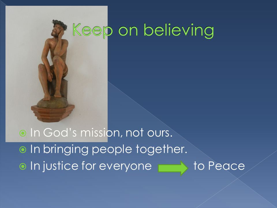  In God's mission, not ours.  In bringing people together.  In justice for everyone to Peace